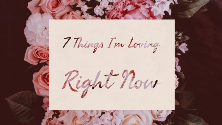 7 Things I'm Loving Right Now